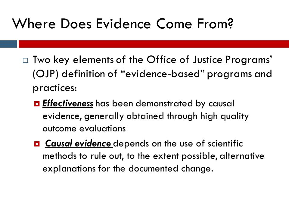 "Where Does Evidence Come From?  Two key elements of the Office of Justice Programs' (OJP) definition of ""evidence-based"" programs and practices:  Ef"