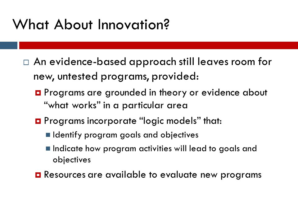 What About Innovation?  An evidence-based approach still leaves room for new, untested programs, provided:  Programs are grounded in theory or evide