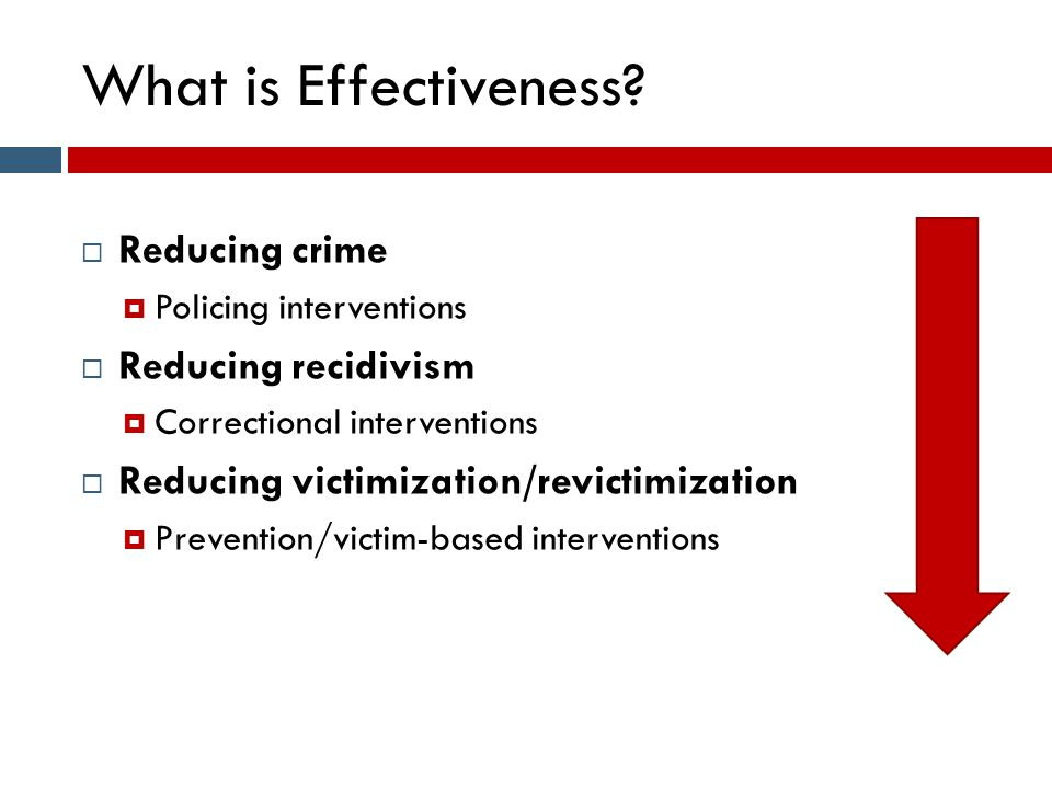 What is Effectiveness?  Reducing crime  Policing interventions  Reducing recidivism  Correctional interventions  Reducing victimization/revictimi
