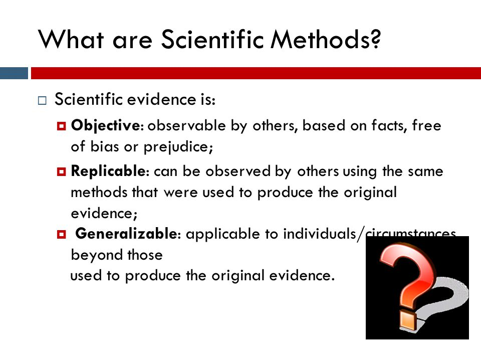 What are Scientific Methods?  Scientific evidence is:  Objective: observable by others, based on facts, free of bias or prejudice;  Replicable: can