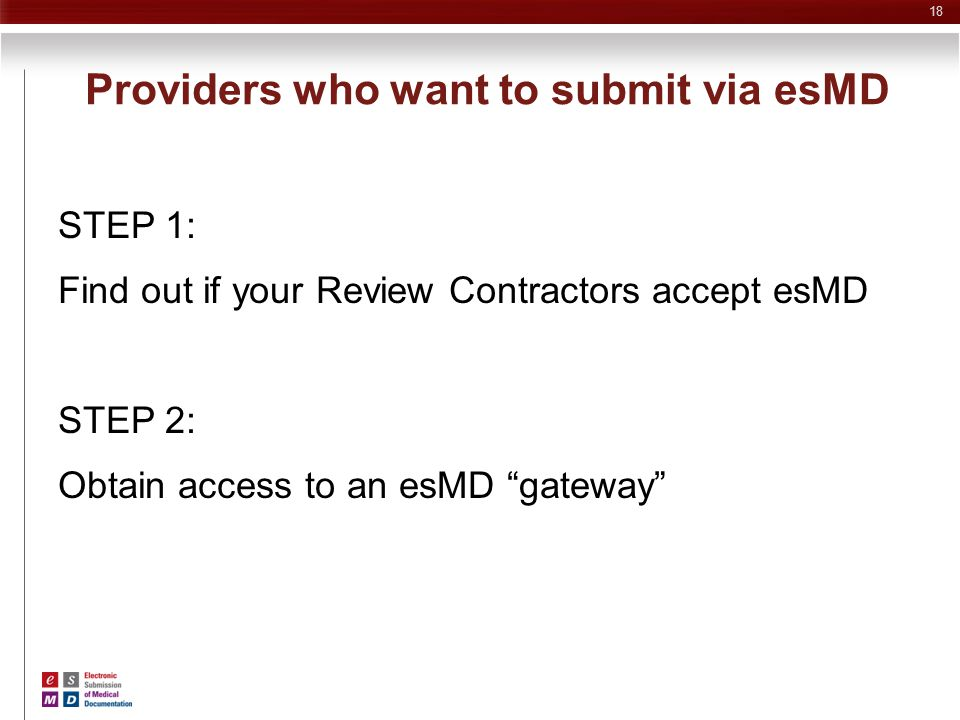 """Providers who want to submit via esMD STEP 1: Find out if your Review Contractors accept esMD STEP 2: Obtain access to an esMD """"gateway"""" 18"""