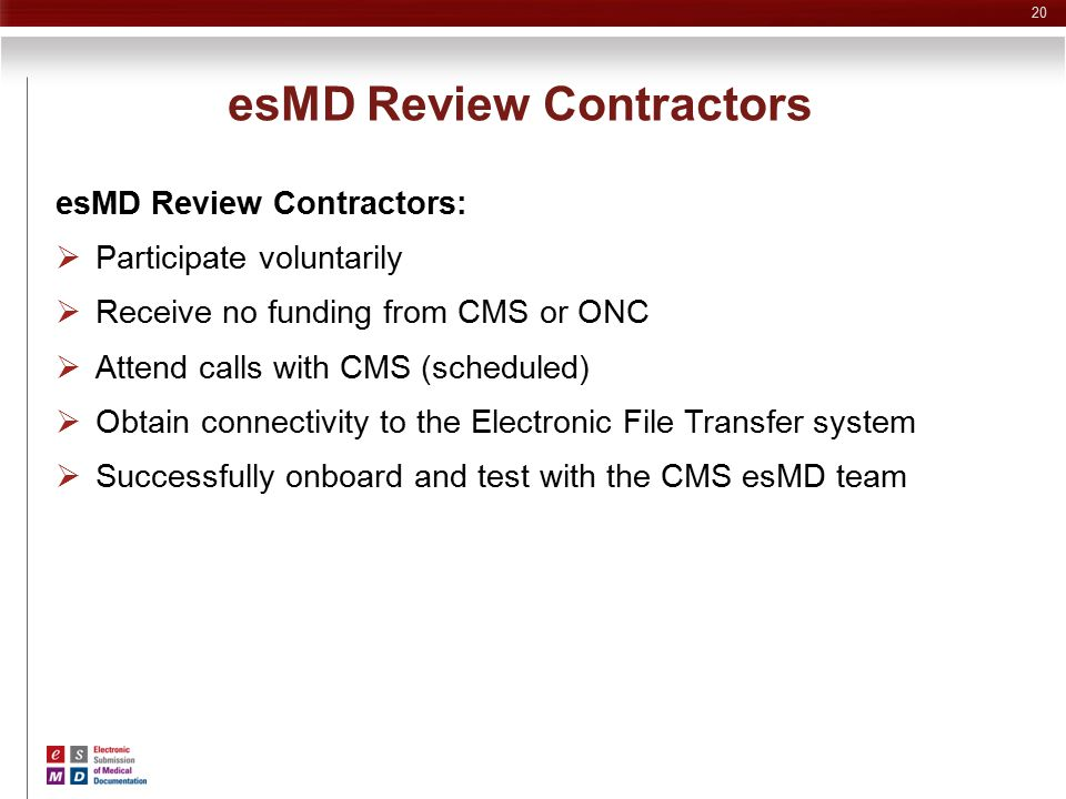 esMD Review Contractors esMD Review Contractors:  Participate voluntarily  Receive no funding from CMS or ONC  Attend calls with CMS (scheduled) 