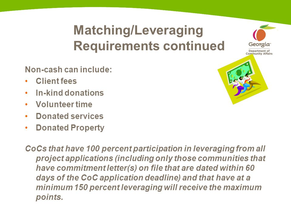 Matching/Leveraging Requirements continued Non-cash can include: Client fees In-kind donations Volunteer time Donated services Donated Property CoCs that have 100 percent participation in leveraging from all project applications (including only those communities that have commitment letter(s) on file that are dated within 60 days of the CoC application deadline) and that have at a minimum 150 percent leveraging will receive the maximum points.