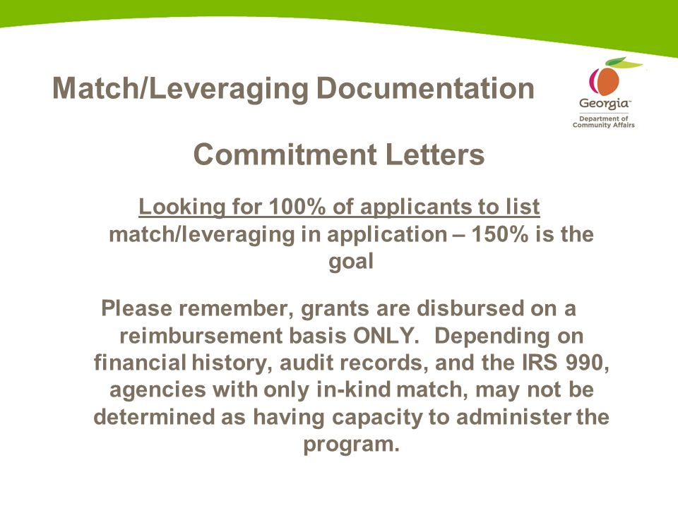 Match/Leveraging Documentation Commitment Letters Looking for 100% of applicants to list match/leveraging in application – 150% is the goal Please remember, grants are disbursed on a reimbursement basis ONLY.