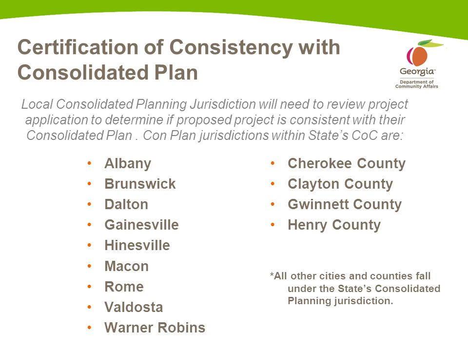 Certification of Consistency with Consolidated Plan Albany Brunswick Dalton Gainesville Hinesville Macon Rome Valdosta Warner Robins Cherokee County Clayton County Gwinnett County Henry County *All other cities and counties fall under the State's Consolidated Planning jurisdiction.