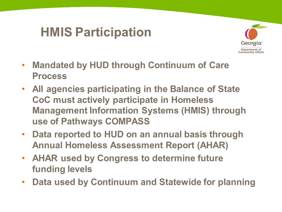 HMIS Participation Mandated by HUD through Continuum of Care Process All agencies participating in the Balance of State CoC must actively participate in Homeless Management Information Systems (HMIS) through use of Pathways COMPASS Data reported to HUD on an annual basis through Annual Homeless Assessment Report (AHAR) AHAR used by Congress to determine future funding levels Data used by Continuum and Statewide for planning
