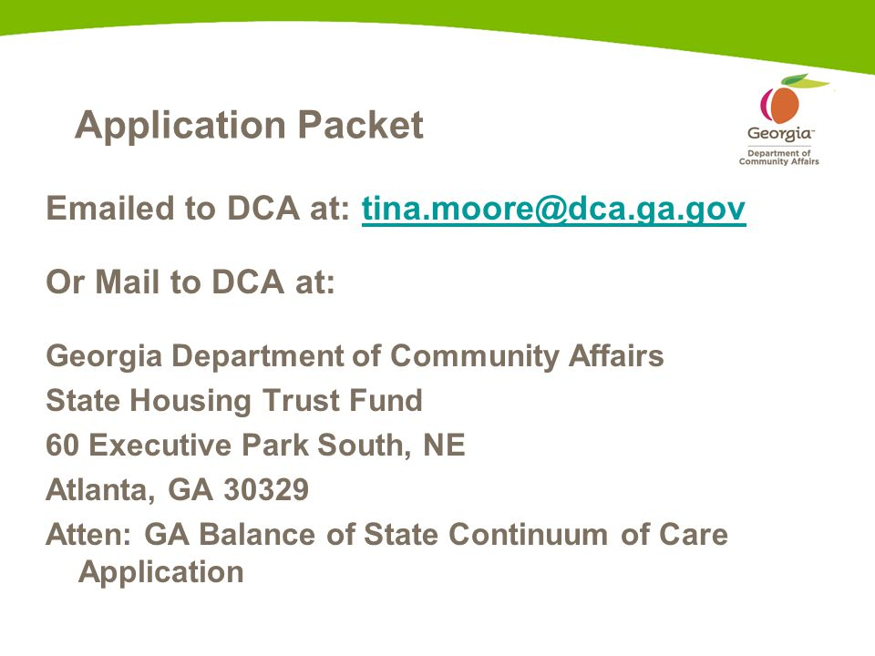 Application Packet Emailed to DCA at: tina.moore@dca.ga.govtina.moore@dca.ga.gov Or Mail to DCA at: Georgia Department of Community Affairs State Housing Trust Fund 60 Executive Park South, NE Atlanta, GA 30329 Atten: GA Balance of State Continuum of Care Application
