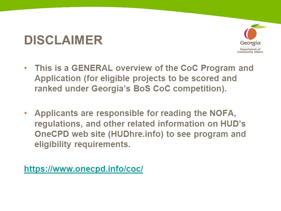 DISCLAIMER This is a GENERAL overview of the CoC Program and Application (for eligible projects to be scored and ranked under Georgia's BoS CoC compet