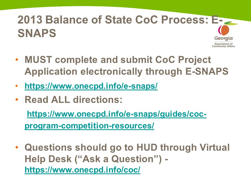 2013 Balance of State CoC Process: E- SNAPS MUST complete and submit CoC Project Application electronically through E-SNAPS https://www.onecpd.info/e-snaps/ Read ALL directions: https://www.onecpd.info/e-snaps/guides/coc- program-competition-resources/https://www.onecpd.info/e-snaps/guides/coc- program-competition-resources/ Questions should go to HUD through Virtual Help Desk ( Ask a Question ) - https://www.onecpd.info/coc/ https://www.onecpd.info/coc/