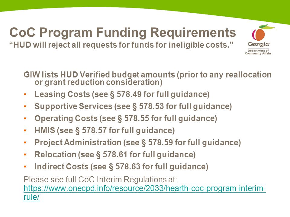 CoC Program Funding Requirements HUD will reject all requests for funds for ineligible costs. GIW lists HUD Verified budget amounts (prior to any reallocation or grant reduction consideration) Leasing Costs (see § 578.49 for full guidance) Supportive Services (see § 578.53 for full guidance) Operating Costs (see § 578.55 for full guidance) HMIS (see § 578.57 for full guidance) Project Administration (see § 578.59 for full guidance) Relocation (see § 578.61 for full guidance) Indirect Costs (see § 578.63 for full guidance) Please see full CoC Interim Regulations at: https://www.onecpd.info/resource/2033/hearth-coc-program-interim- rule/ https://www.onecpd.info/resource/2033/hearth-coc-program-interim- rule/