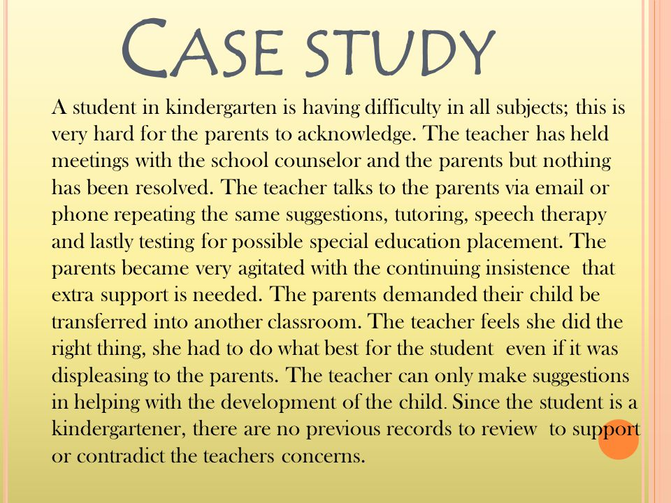 C ASE STUDY A student in kindergarten is having difficulty in all subjects; this is very hard for the parents to acknowledge.