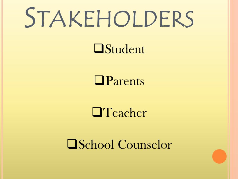 S TAKEHOLDERS  Student  Parents  Teacher  School Counselor