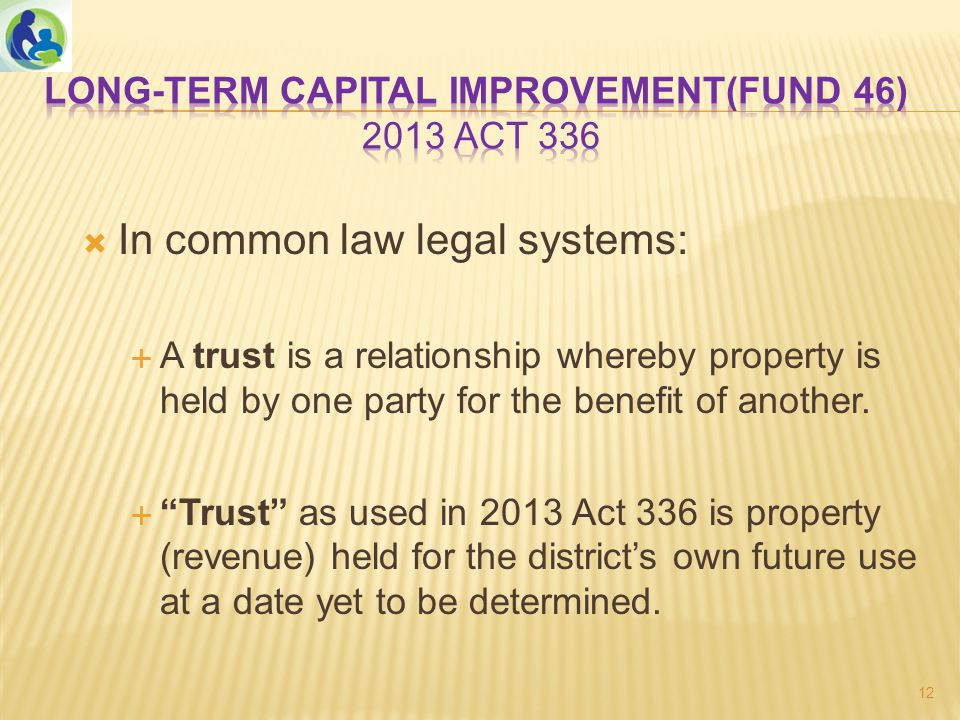  In common law legal systems:  A trust is a relationship whereby property is held by one party for the benefit of another.