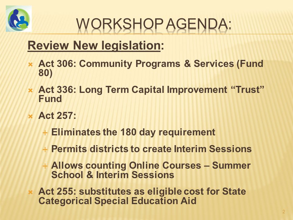 Review New legislation:  Act 306: Community Programs & Services (Fund 80)  Act 336: Long Term Capital Improvement Trust Fund  Act 257:  Eliminates the 180 day requirement  Permits districts to create Interim Sessions  Allows counting Online Courses – Summer School & Interim Sessions  Act 255: substitutes as eligible cost for State Categorical Special Education Aid 2