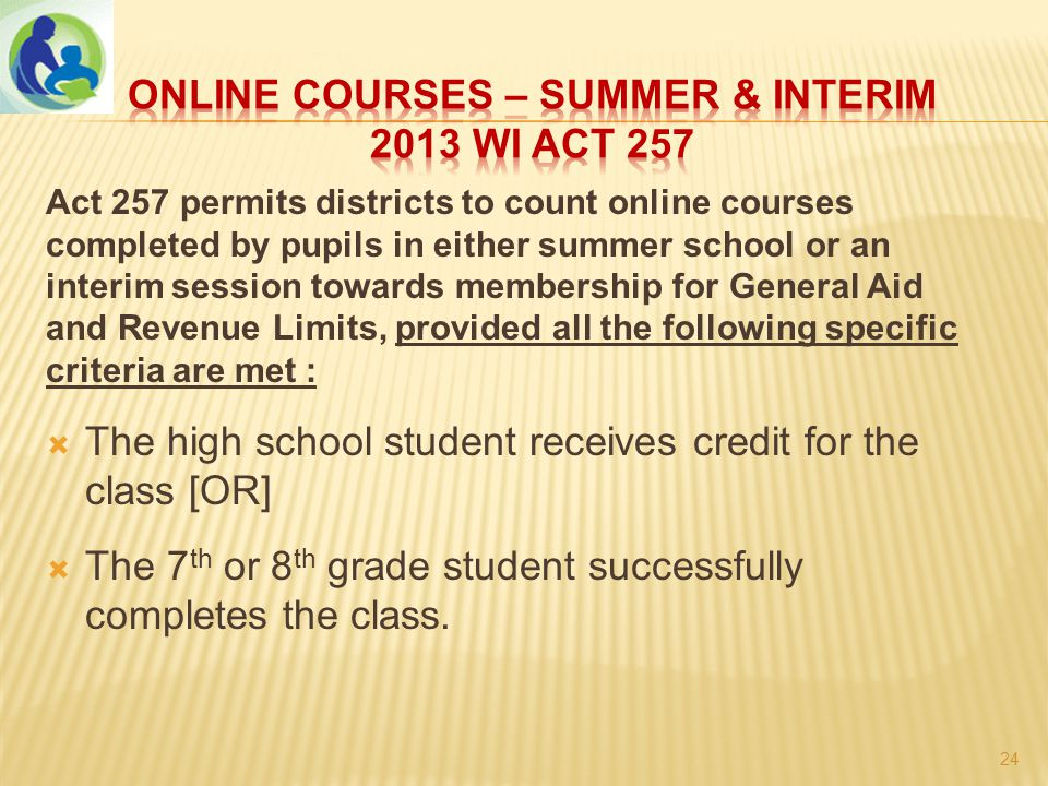 Act 257 permits districts to count online courses completed by pupils in either summer school or an interim session towards membership for General Aid and Revenue Limits, provided all the following specific criteria are met :  The high school student receives credit for the class [OR]  The 7 th or 8 th grade student successfully completes the class.