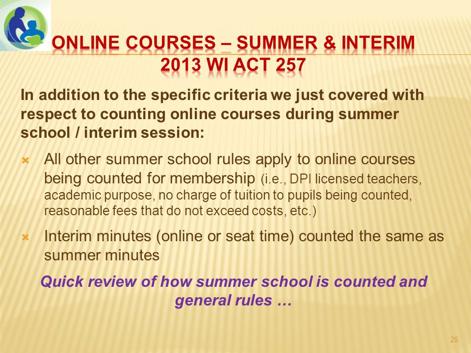 In addition to the specific criteria we just covered with respect to counting online courses during summer school / interim session:  All other summer school rules apply to online courses being counted for membership (i.e., DPI licensed teachers, academic purpose, no charge of tuition to pupils being counted, reasonable fees that do not exceed costs, etc.)  Interim minutes (online or seat time) counted the same as summer minutes Quick review of how summer school is counted and general rules … 25