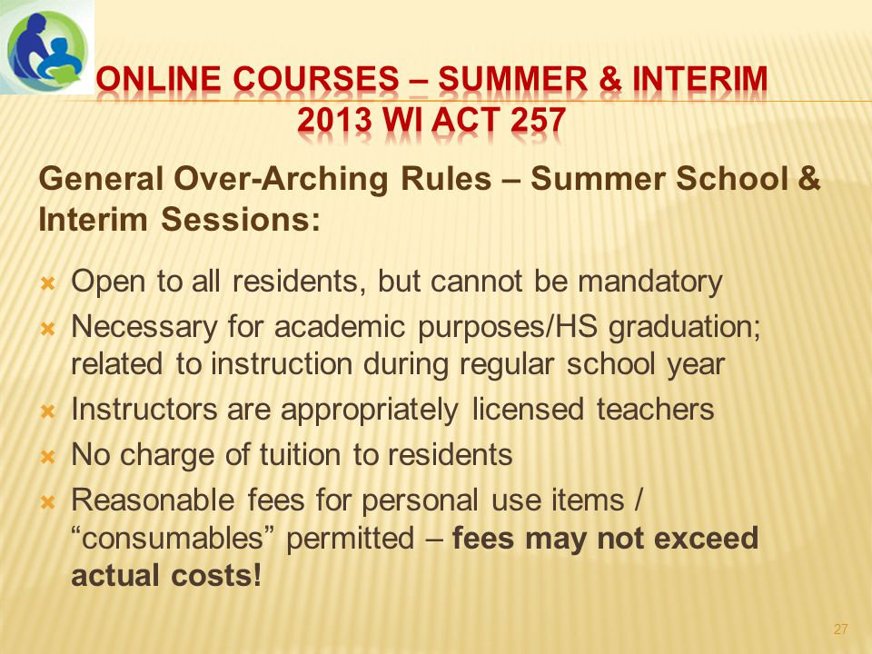 General Over-Arching Rules – Summer School & Interim Sessions:  Open to all residents, but cannot be mandatory  Necessary for academic purposes/HS graduation; related to instruction during regular school year  Instructors are appropriately licensed teachers  No charge of tuition to residents  Reasonable fees for personal use items / consumables permitted – fees may not exceed actual costs.