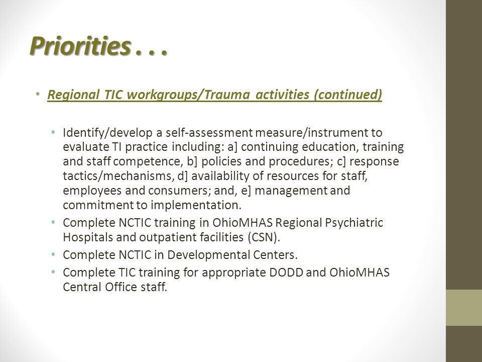 Regional TIC workgroups/Trauma activities (continued) Identify/develop a self-assessment measure/instrument to evaluate TI practice including: a] continuing education, training and staff competence, b] policies and procedures; c] response tactics/mechanisms, d] availability of resources for staff, employees and consumers; and, e] management and commitment to implementation.