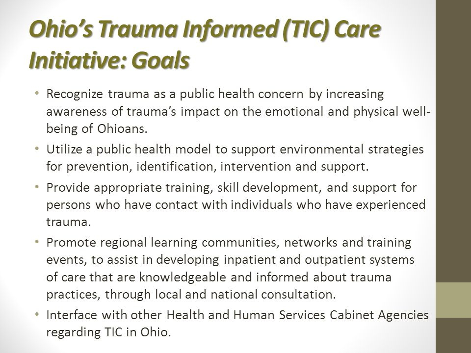 Ohio's Trauma Informed (TIC) Care Initiative: Goals Recognize trauma as a public health concern by increasing awareness of trauma's impact on the emotional and physical well- being of Ohioans.