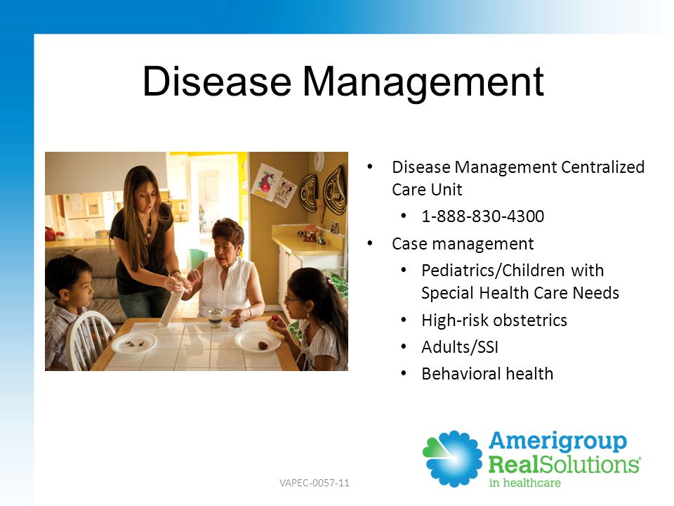 Disease Management Disease Management Centralized Care Unit 1-888-830-4300 Case management Pediatrics/Children with Special Health Care Needs High-risk obstetrics Adults/SSI Behavioral health VAPEC-0057-11