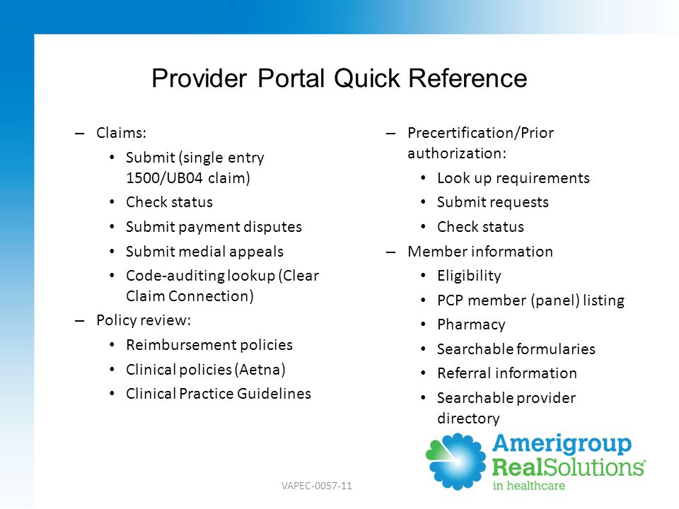Provider Portal Quick Reference – Claims: Submit (single entry 1500/UB04 claim) Check status Submit payment disputes Submit medial appeals Code-auditing lookup (Clear Claim Connection) – Policy review: Reimbursement policies Clinical policies (Aetna) Clinical Practice Guidelines – Precertification/Prior authorization: Look up requirements Submit requests Check status – Member information Eligibility PCP member (panel) listing Pharmacy Searchable formularies Referral information Searchable provider directory VAPEC-0057-11