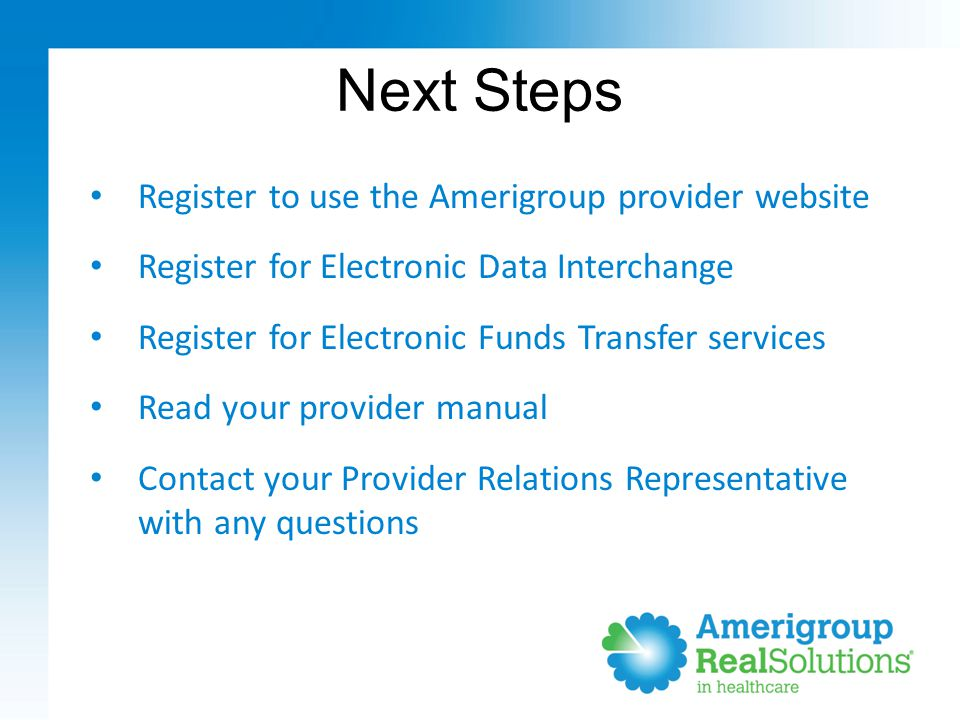 Next Steps Register to use the Amerigroup provider website Register for Electronic Data Interchange Register for Electronic Funds Transfer services Read your provider manual Contact your Provider Relations Representative with any questions
