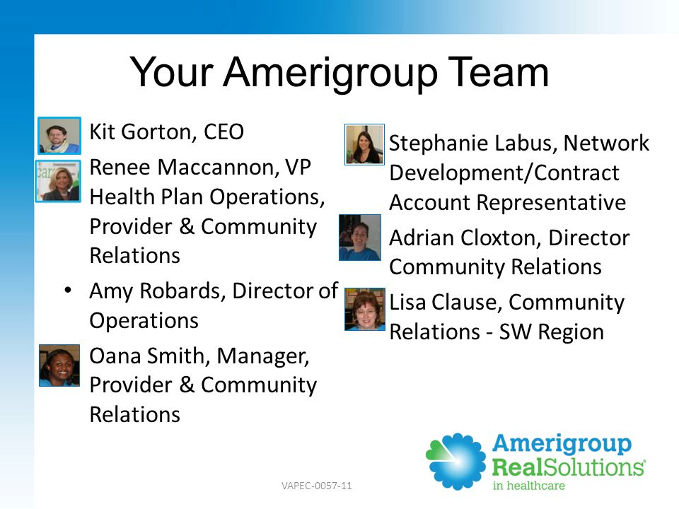 Your Amerigroup Team Kit Gorton, CEO Renee Maccannon, VP Health Plan Operations, Provider & Community Relations Amy Robards, Director of Operations Oana Smith, Manager, Provider & Community Relations Stephanie Labus, Network Development/Contract Account Representative Adrian Cloxton, Director Community Relations Lisa Clause, Community Relations - SW Region VAPEC-0057-11