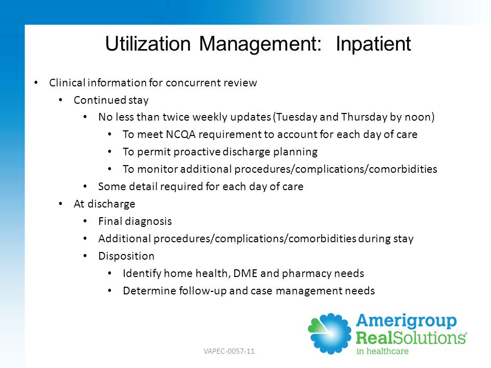 Utilization Management: Prior Authorization In-network Most via National Call Center(NCC) Selected services at health plan Out-of-network Requires prior authorization, regardless of service type May be redirected if equivalent services are available in-network Turnaround time frames Urgent: 72 hours (medically urgent only) All others: 14 days Services that require preauthorization Durable medical equipment Home health/home infusion Private duty nurse Pain management Fax request to the Virginia health plan at 1-888-393-8978.