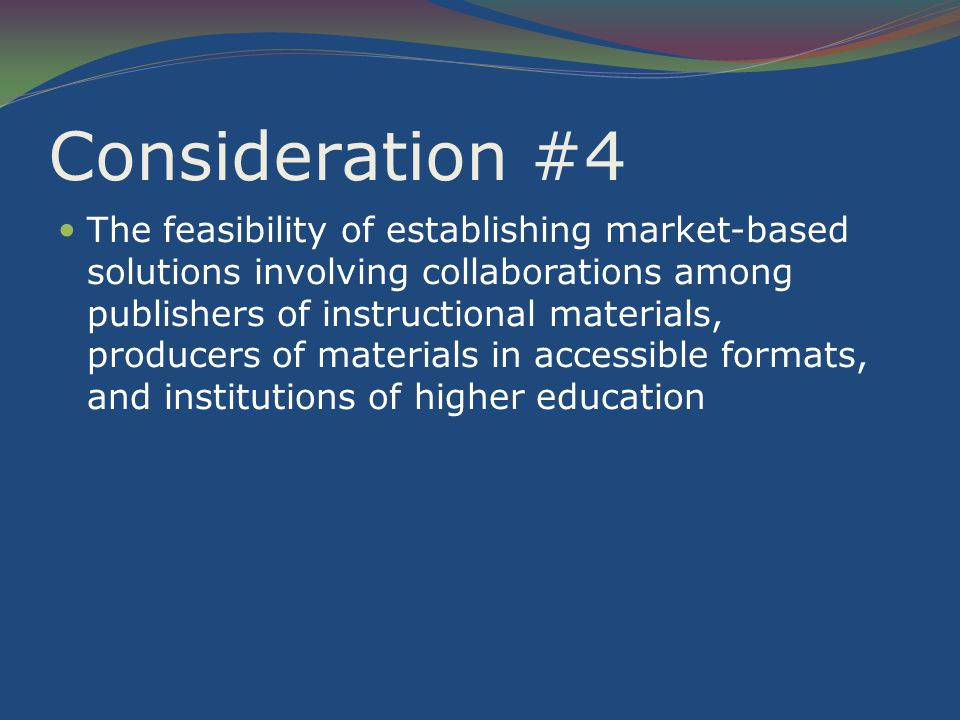 Consideration #4 The feasibility of establishing market-based solutions involving collaborations among publishers of instructional materials, producers of materials in accessible formats, and institutions of higher education