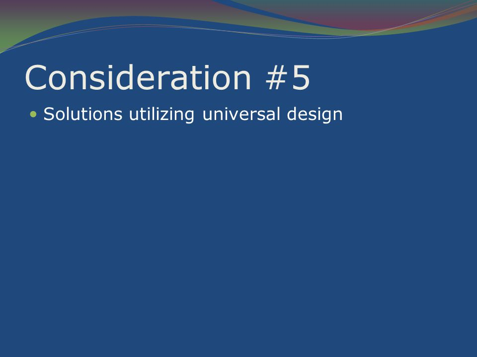 Consideration #5 Solutions utilizing universal design
