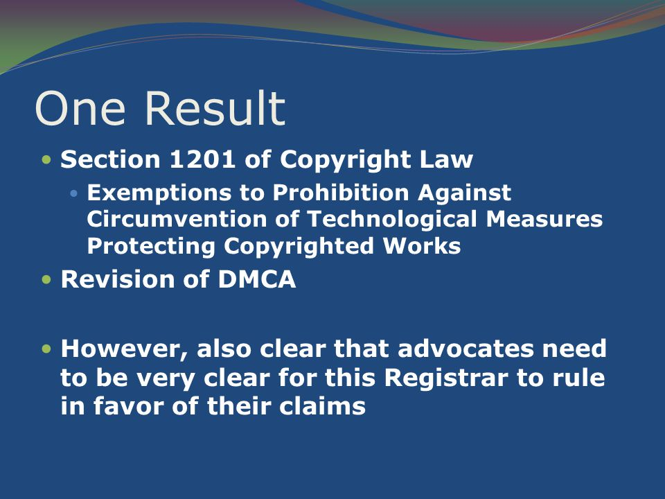 One Result Section 1201 of Copyright Law Exemptions to Prohibition Against Circumvention of Technological Measures Protecting Copyrighted Works Revision of DMCA However, also clear that advocates need to be very clear for this Registrar to rule in favor of their claims