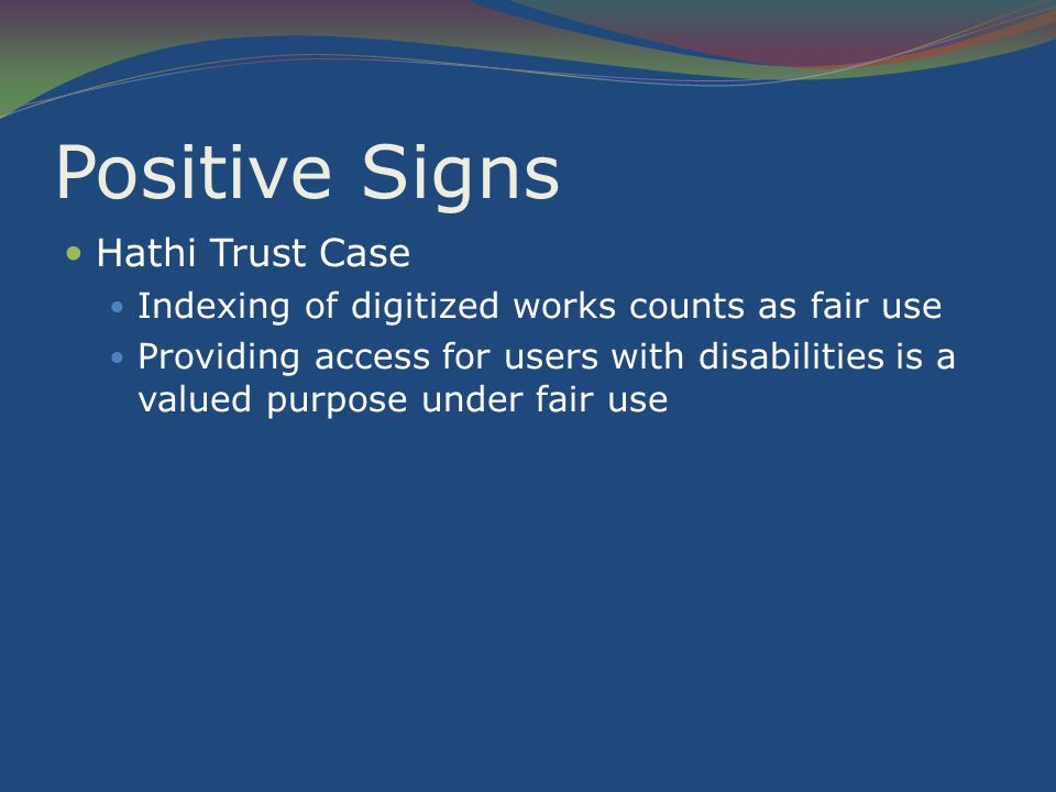 Positive Signs Hathi Trust Case Indexing of digitized works counts as fair use Providing access for users with disabilities is a valued purpose under fair use