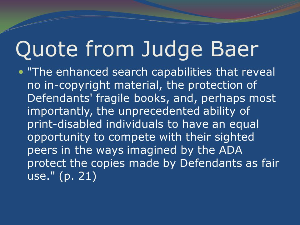 Quote from Judge Baer The enhanced search capabilities that reveal no in-copyright material, the protection of Defendants fragile books, and, perhaps most importantly, the unprecedented ability of print-disabled individuals to have an equal opportunity to compete with their sighted peers in the ways imagined by the ADA protect the copies made by Defendants as fair use. (p.