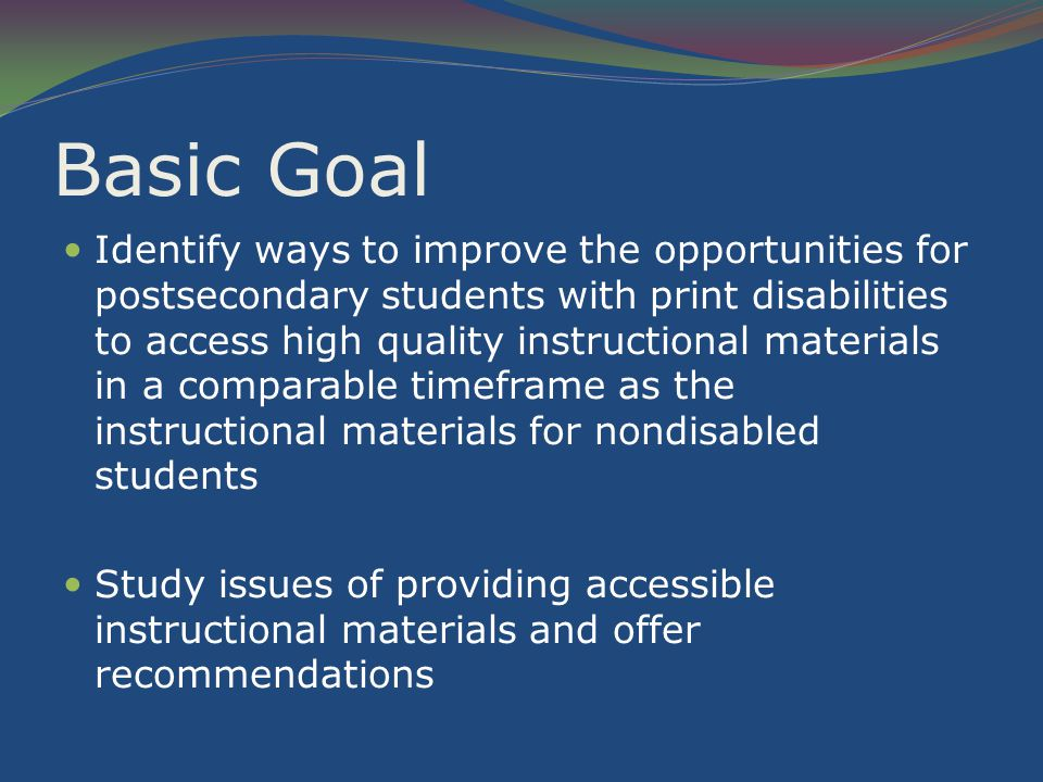 Basic Goal Identify ways to improve the opportunities for postsecondary students with print disabilities to access high quality instructional materials in a comparable timeframe as the instructional materials for nondisabled students Study issues of providing accessible instructional materials and offer recommendations