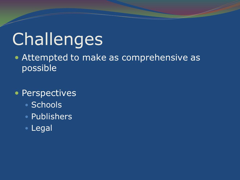 Challenges Attempted to make as comprehensive as possible Perspectives Schools Publishers Legal