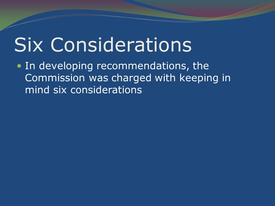 Six Considerations In developing recommendations, the Commission was charged with keeping in mind six considerations