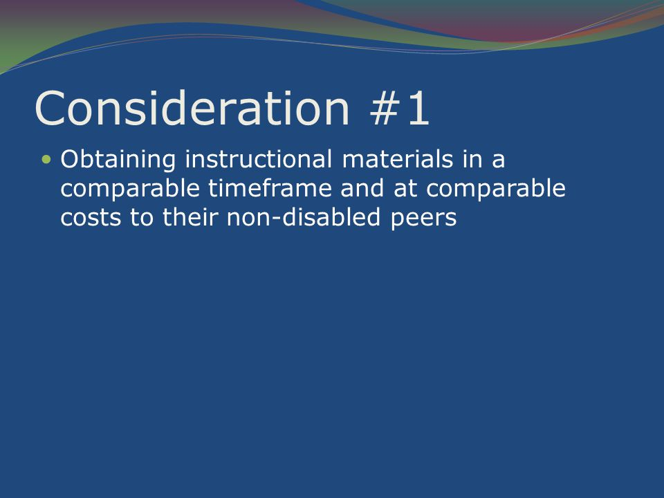 Consideration #1 Obtaining instructional materials in a comparable timeframe and at comparable costs to their non-disabled peers