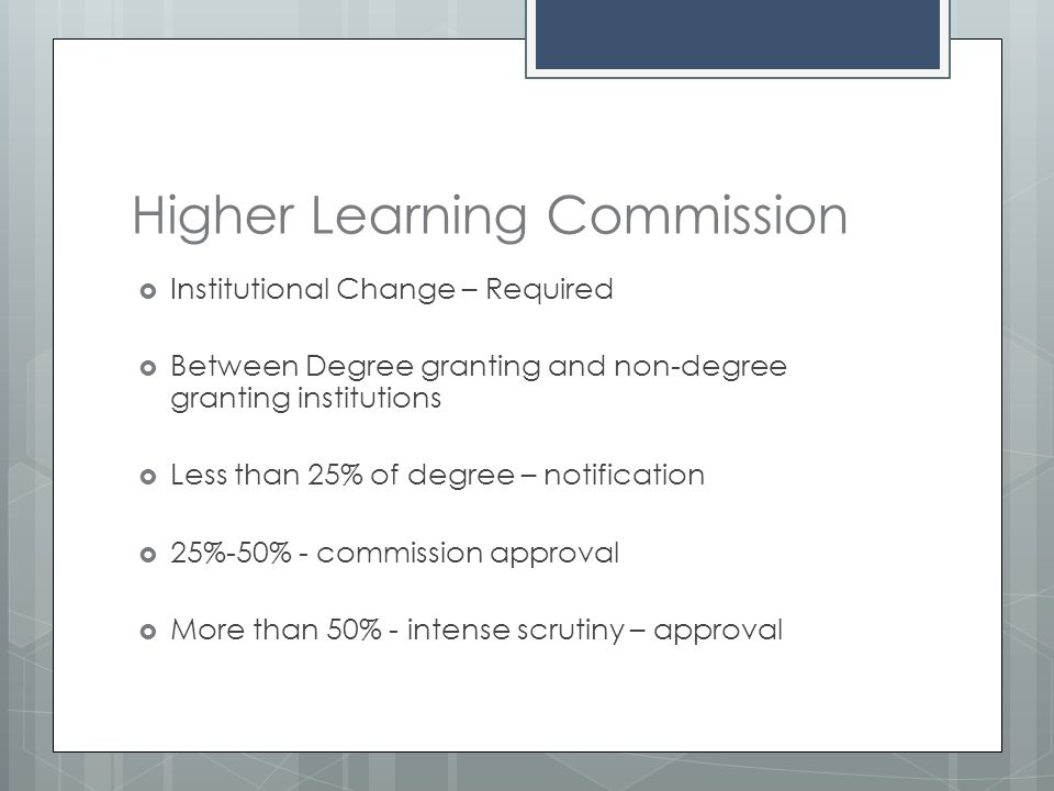 Higher Learning Commission  Institutional Change – Required  Between Degree granting and non-degree granting institutions  Less than 25% of degree – notification  25%-50% - commission approval  More than 50% - intense scrutiny – approval