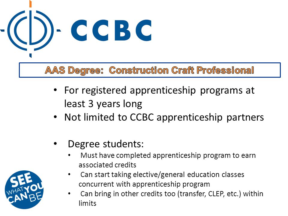For registered apprenticeship programs at least 3 years long Not limited to CCBC apprenticeship partners Degree students: Must have completed apprenticeship program to earn associated credits Can start taking elective/general education classes concurrent with apprenticeship program Can bring in other credits too (transfer, CLEP, etc.) within limits