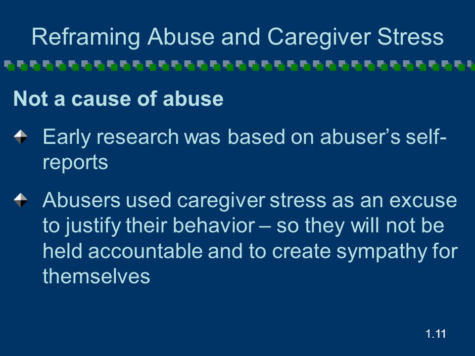 1.11.11 Reframing Abuse and Caregiver Stress Not a cause of abuse Early research was based on abuser's self- reports Abusers used caregiver stress as