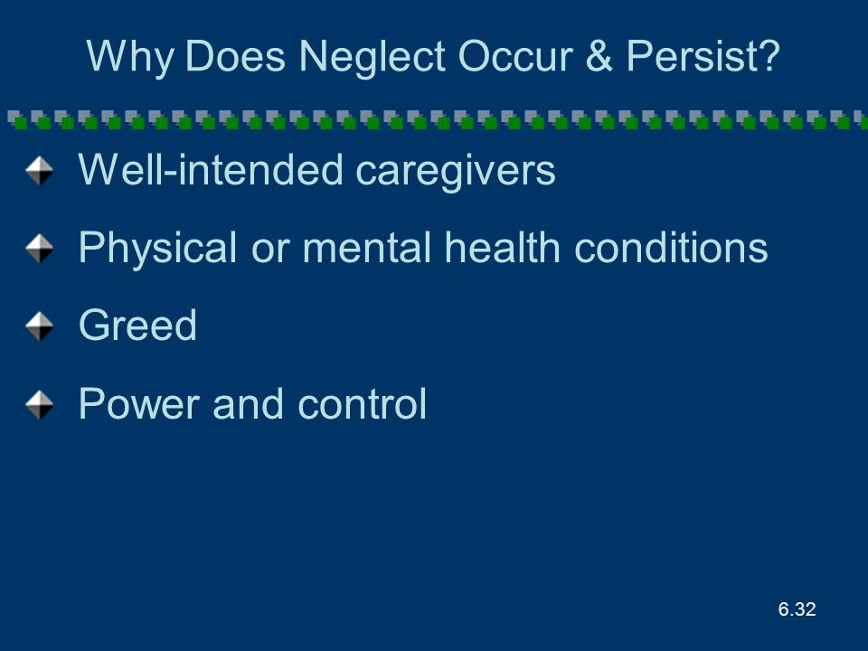 6.32 Why Does Neglect Occur & Persist? Well-intended caregivers Physical or mental health conditions Greed Power and control