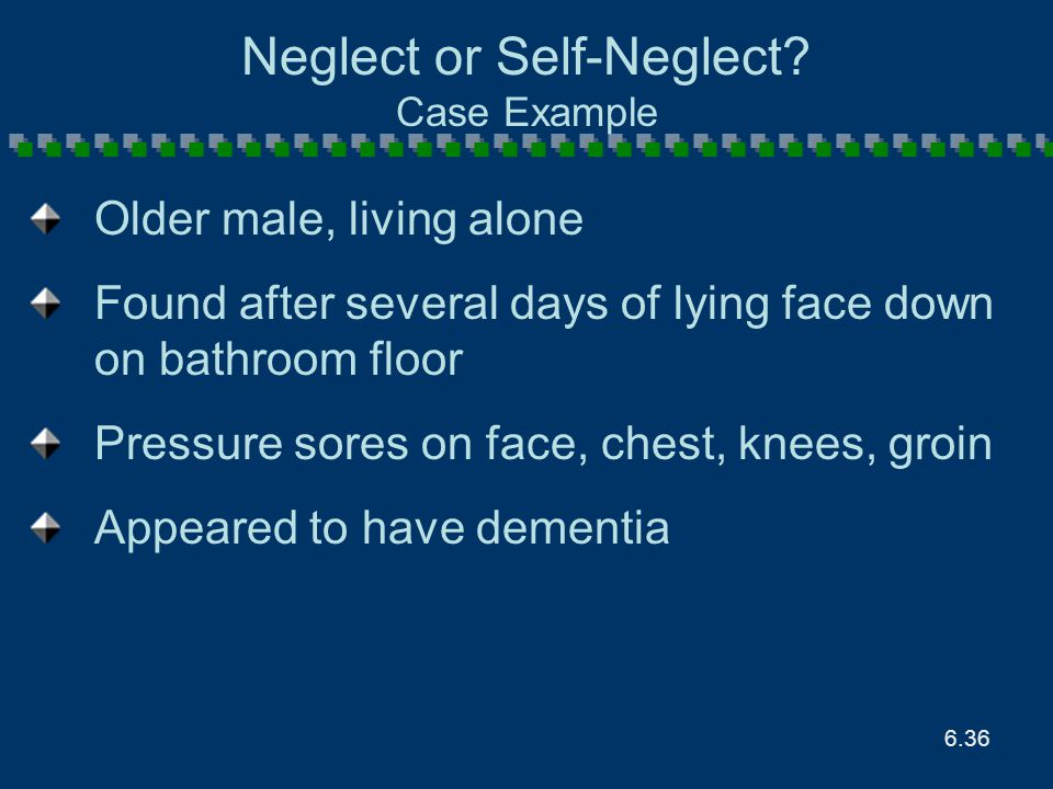 6.36 Neglect or Self-Neglect? Case Example Older male, living alone Found after several days of lying face down on bathroom floor Pressure sores on fa