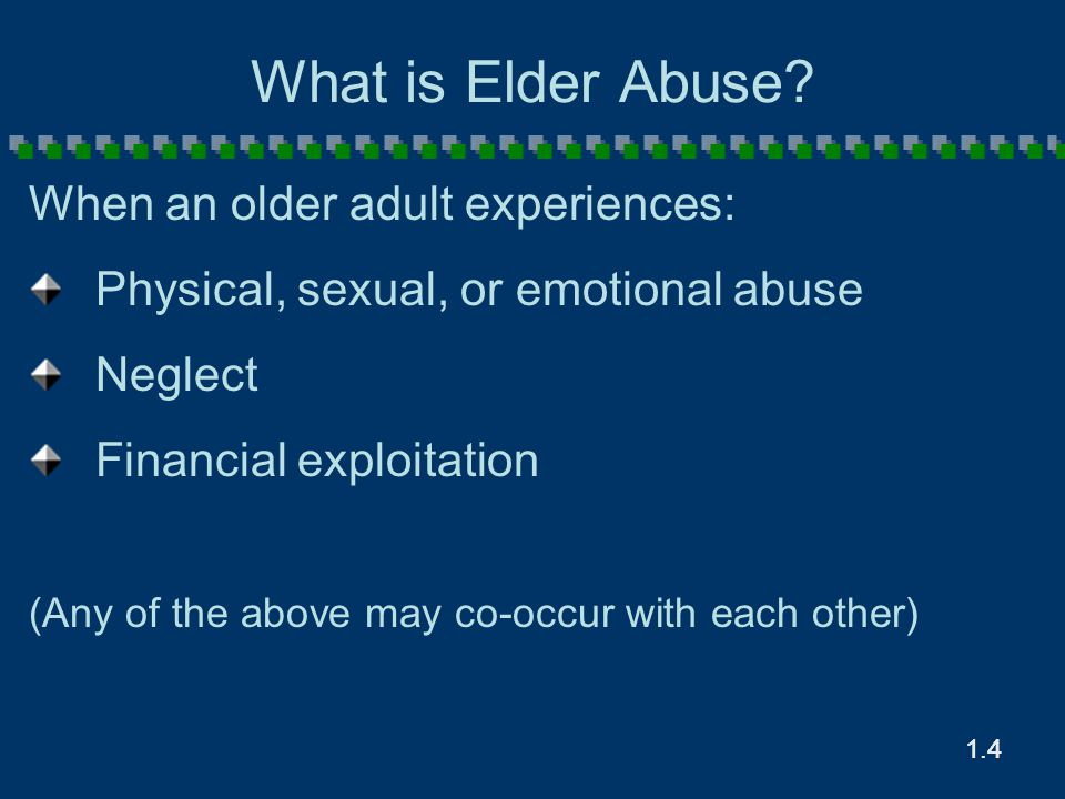 1.4 What is Elder Abuse? When an older adult experiences: Physical, sexual, or emotional abuse Neglect Financial exploitation (Any of the above may co