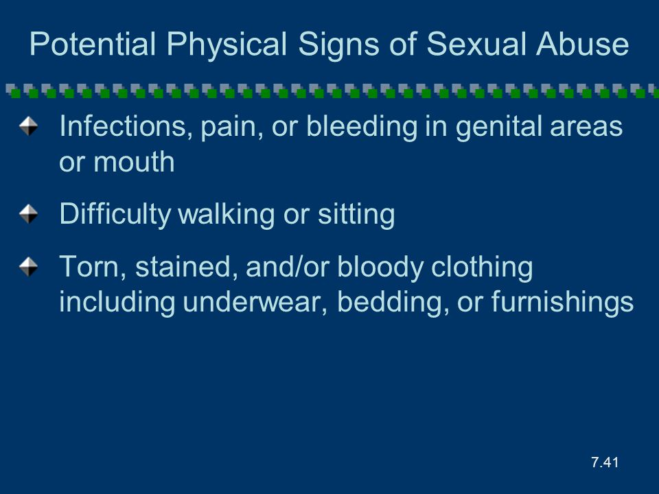 7.41 Potential Physical Signs of Sexual Abuse Infections, pain, or bleeding in genital areas or mouth Difficulty walking or sitting Torn, stained, and