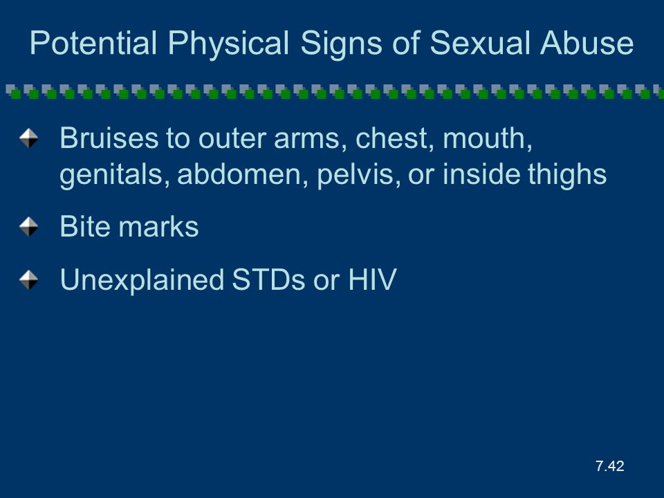 7.42 Potential Physical Signs of Sexual Abuse Bruises to outer arms, chest, mouth, genitals, abdomen, pelvis, or inside thighs Bite marks Unexplained
