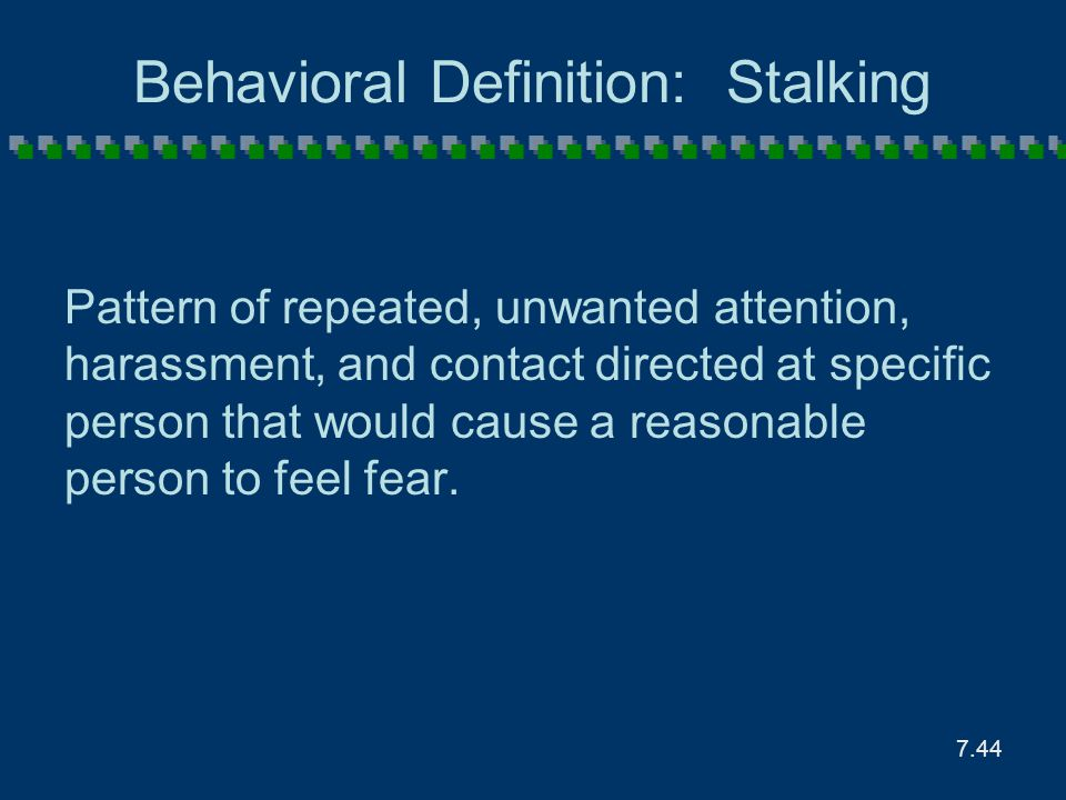 7.44 Behavioral Definition: Stalking Pattern of repeated, unwanted attention, harassment, and contact directed at specific person that would cause a r