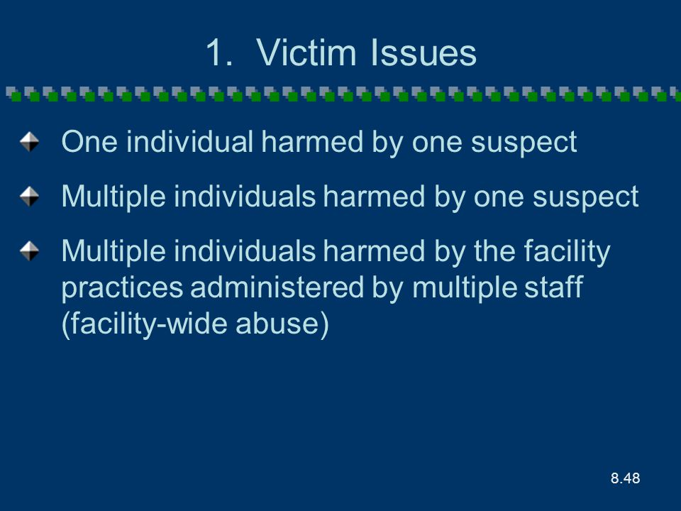 8.48 1. Victim Issues One individual harmed by one suspect Multiple individuals harmed by one suspect Multiple individuals harmed by the facility prac