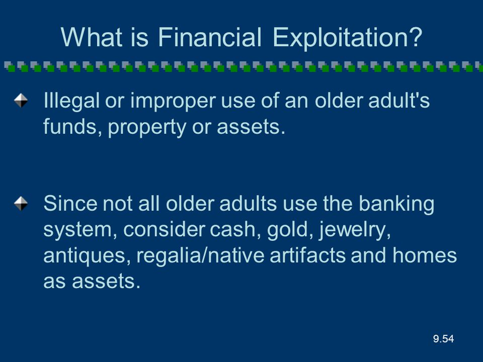 9.54 What is Financial Exploitation? Illegal or improper use of an older adult's funds, property or assets. Since not all older adults use the banking