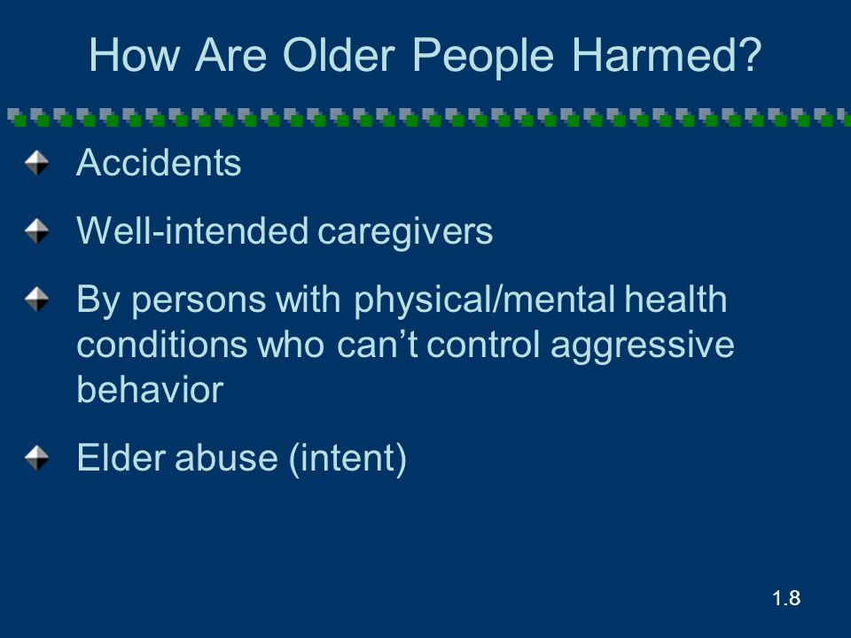 1.8.8 How Are Older People Harmed? Accidents Well-intended caregivers By persons with physical/mental health conditions who can't control aggressive b