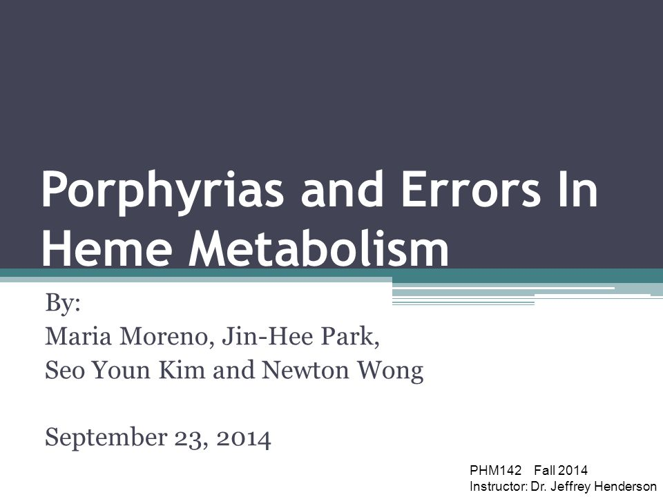 Porphyrias and Errors In Heme Metabolism By: Maria Moreno, Jin-Hee Park, Seo Youn Kim and Newton Wong September 23, 2014 PHM142 Fall 2014 Instructor: